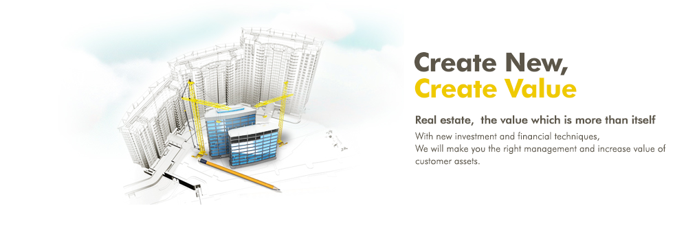 Create New, Create Value Real estate, the value which is more than itself - with new investment and financial techniques, we will make you the right management and increase value of customer assets.